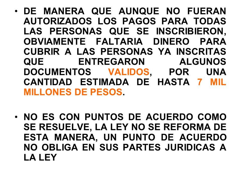 DE MANERA QUE AUNQUE NO FUERAN AUTORIZADOS LOS PAGOS PARA TODAS LAS PERSONAS QUE SE INSCRIBIERON, OBVIAMENTE FALTARIA DINERO PARA CUBRIR A LAS PERSONAS YA INSCRITAS QUE ENTREGARON ALGUNOS DOCUMENTOS VALIDOS, POR UNA CANTIDAD ESTIMADA DE HASTA 7 MIL MILLONES DE PESOS.