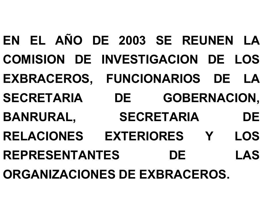 EN EL AÑO DE 2003 SE REUNEN LA COMISION DE INVESTIGACION DE LOS EXBRACEROS, FUNCIONARIOS DE LA SECRETARIA DE GOBERNACION, BANRURAL, SECRETARIA DE RELACIONES EXTERIORES Y LOS REPRESENTANTES DE LAS ORGANIZACIONES DE EXBRACEROS.