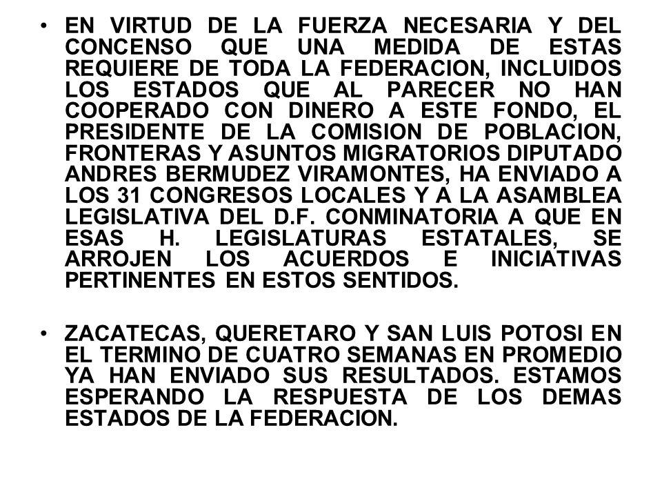 EN VIRTUD DE LA FUERZA NECESARIA Y DEL CONCENSO QUE UNA MEDIDA DE ESTAS REQUIERE DE TODA LA FEDERACION, INCLUIDOS LOS ESTADOS QUE AL PARECER NO HAN COOPERADO CON DINERO A ESTE FONDO, EL PRESIDENTE DE LA COMISION DE POBLACION, FRONTERAS Y ASUNTOS MIGRATORIOS DIPUTADO ANDRES BERMUDEZ VIRAMONTES, HA ENVIADO A LOS 31 CONGRESOS LOCALES Y A LA ASAMBLEA LEGISLATIVA DEL D.F. CONMINATORIA A QUE EN ESAS H. LEGISLATURAS ESTATALES, SE ARROJEN LOS ACUERDOS E INICIATIVAS PERTINENTES EN ESTOS SENTIDOS.