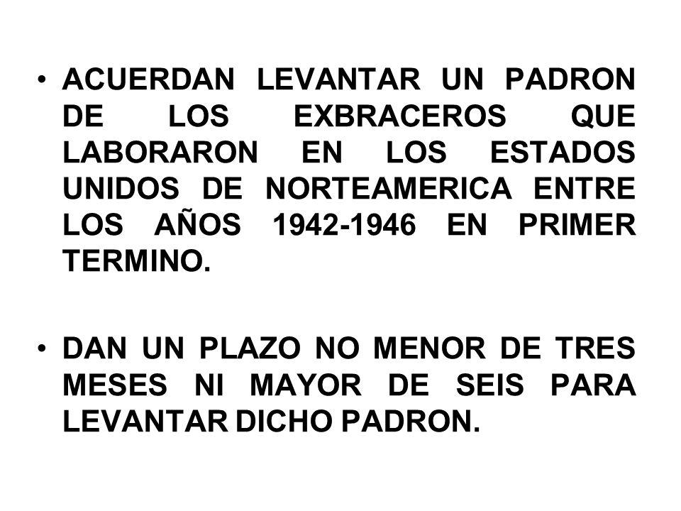 ACUERDAN LEVANTAR UN PADRON DE LOS EXBRACEROS QUE LABORARON EN LOS ESTADOS UNIDOS DE NORTEAMERICA ENTRE LOS AÑOS 1942-1946 EN PRIMER TERMINO.