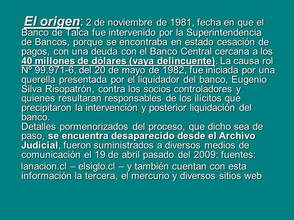 El origen: 2 de noviembre de 1981, fecha en que el Banco de Talca fue intervenido por la Superintendencia de Bancos, porque se encontraba en estado cesación de pagos, con una deuda con el Banco Central cercana a los 40 millones de dólares (vaya delincuente). La causa rol Nº 99.971-6, del 20 de mayo de 1982, fue iniciada por una querella presentada por el liquidador del banco, Eugenio Silva Risopatrón, contra los socios controladores y quienes resultaran responsables de los ilícitos que precipitaron la intervención y posterior liquidación del banco. Detalles pormenorizados del proceso, que dicho sea de paso, se encuentra desaparecido desde el Archivo Judicial, fueron suministrados a diversos medios de comunicación el 19 de abril pasado del 2009: fuentes:
