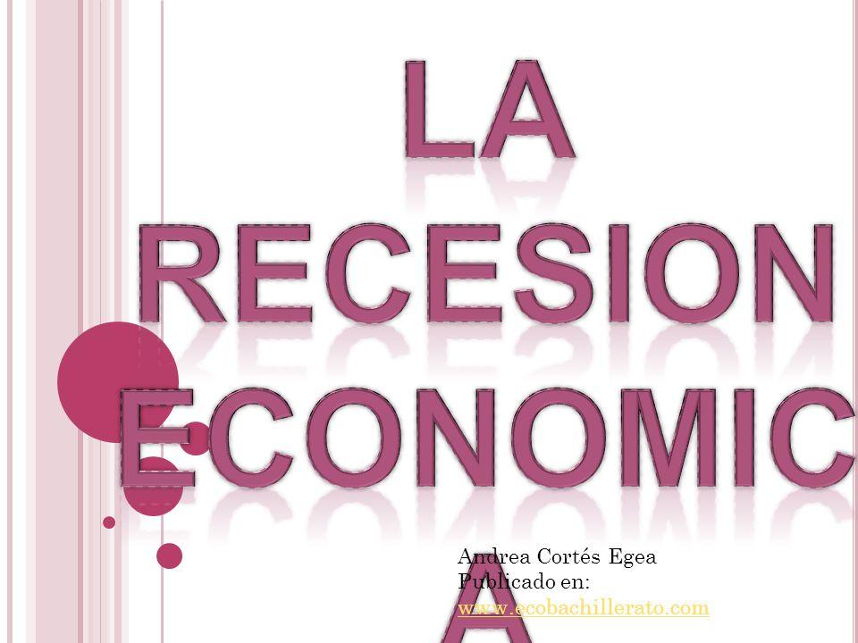 La Recesion economica Andrea Cortés Egea Publicado en: