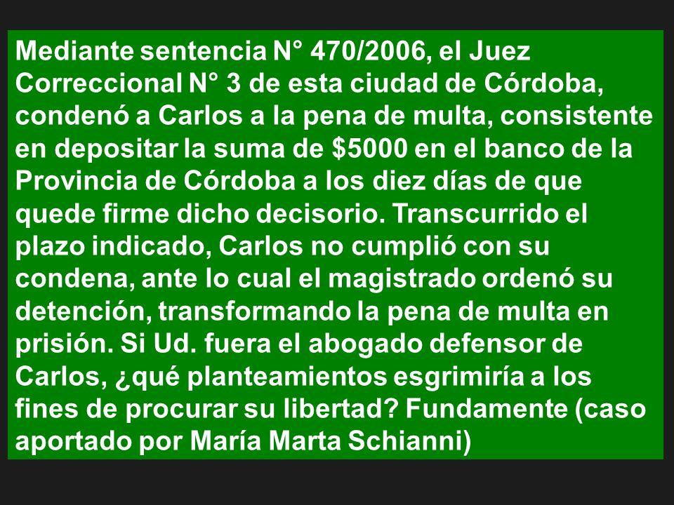 Mediante sentencia N° 470/2006, el Juez Correccional N° 3 de esta ciudad de Córdoba, condenó a Carlos a la pena de multa, consistente en depositar la suma de $5000 en el banco de la Provincia de Córdoba a los diez días de que quede firme dicho decisorio.