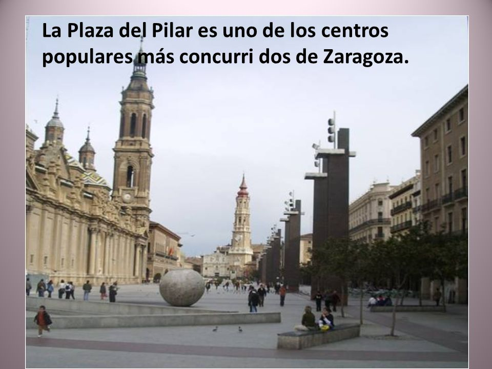 La Plaza del Pilar es uno de los centros populares más concurri dos de Zaragoza.