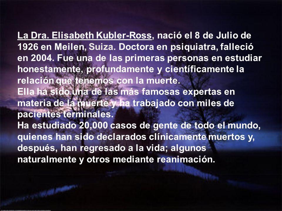 La Dra. Elisabeth Kubler-Ross, nació el 8 de Julio de 1926 en Meilen, Suiza. Doctora en psiquiatra, falleció en 2004. Fue una de las primeras personas en estudiar honestamente, profundamente y científicamente la relación que tenemos con la muerte.