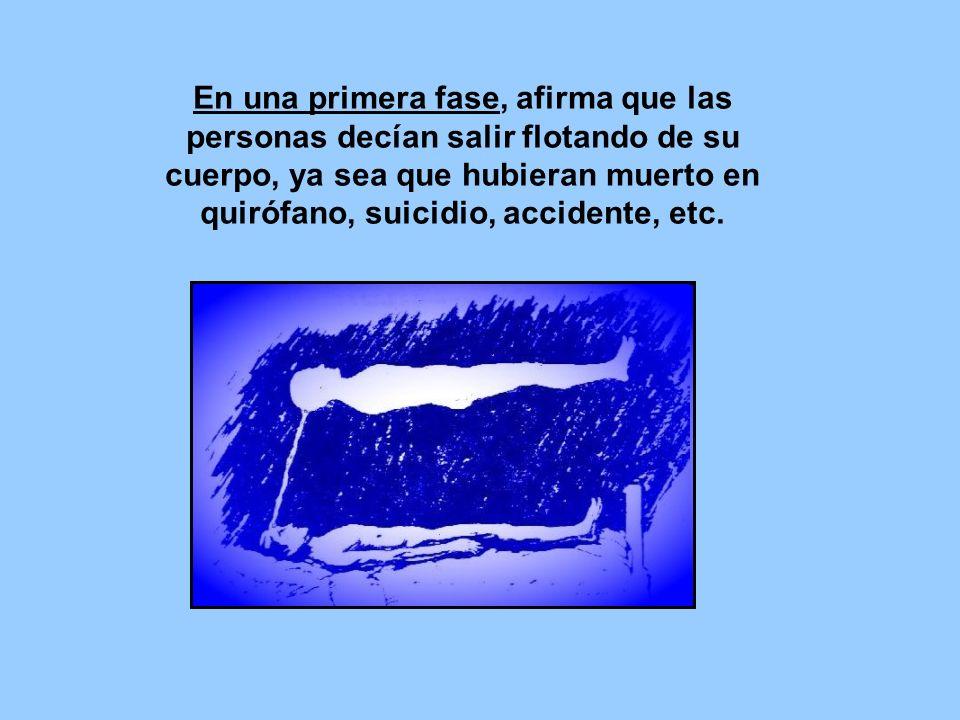En una primera fase, afirma que las personas decían salir flotando de su cuerpo, ya sea que hubieran muerto en quirófano, suicidio, accidente, etc.