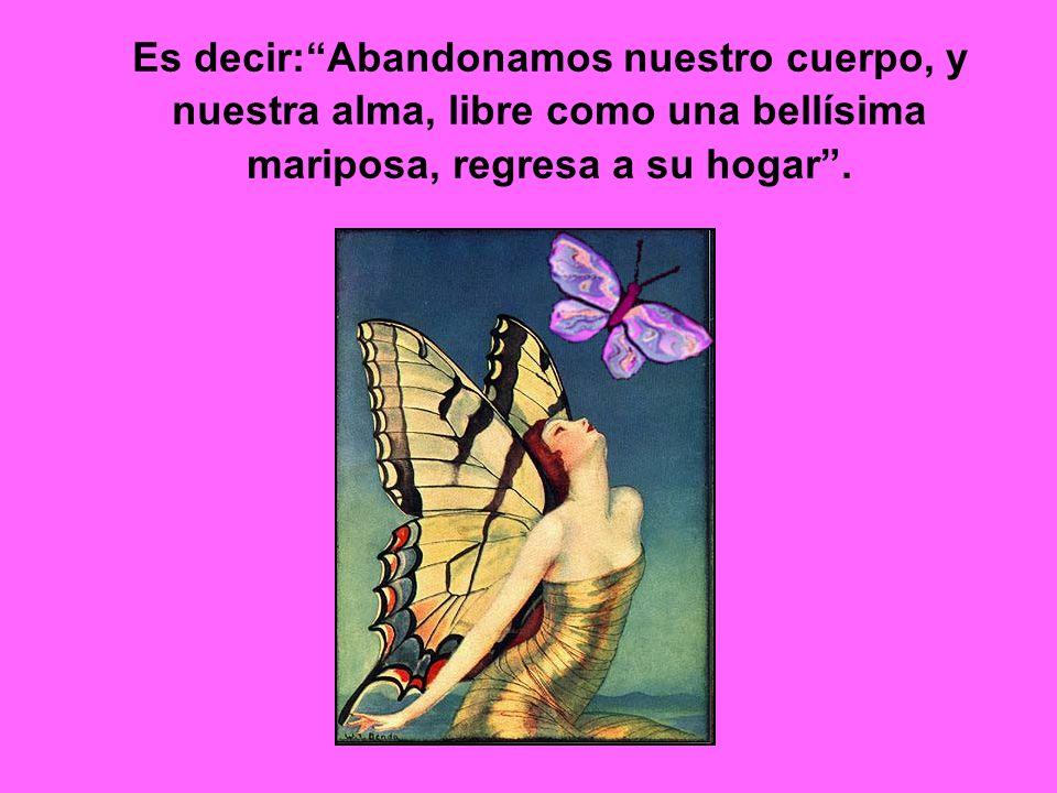 Es decir: Abandonamos nuestro cuerpo, y nuestra alma, libre como una bellísima mariposa, regresa a su hogar .