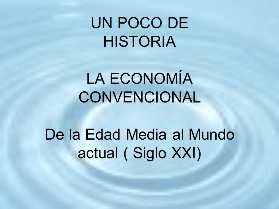 UN POCO DE HISTORIA LA ECONOMÍA CONVENCIONAL De la Edad Media al Mundo actual ( Siglo XXI)