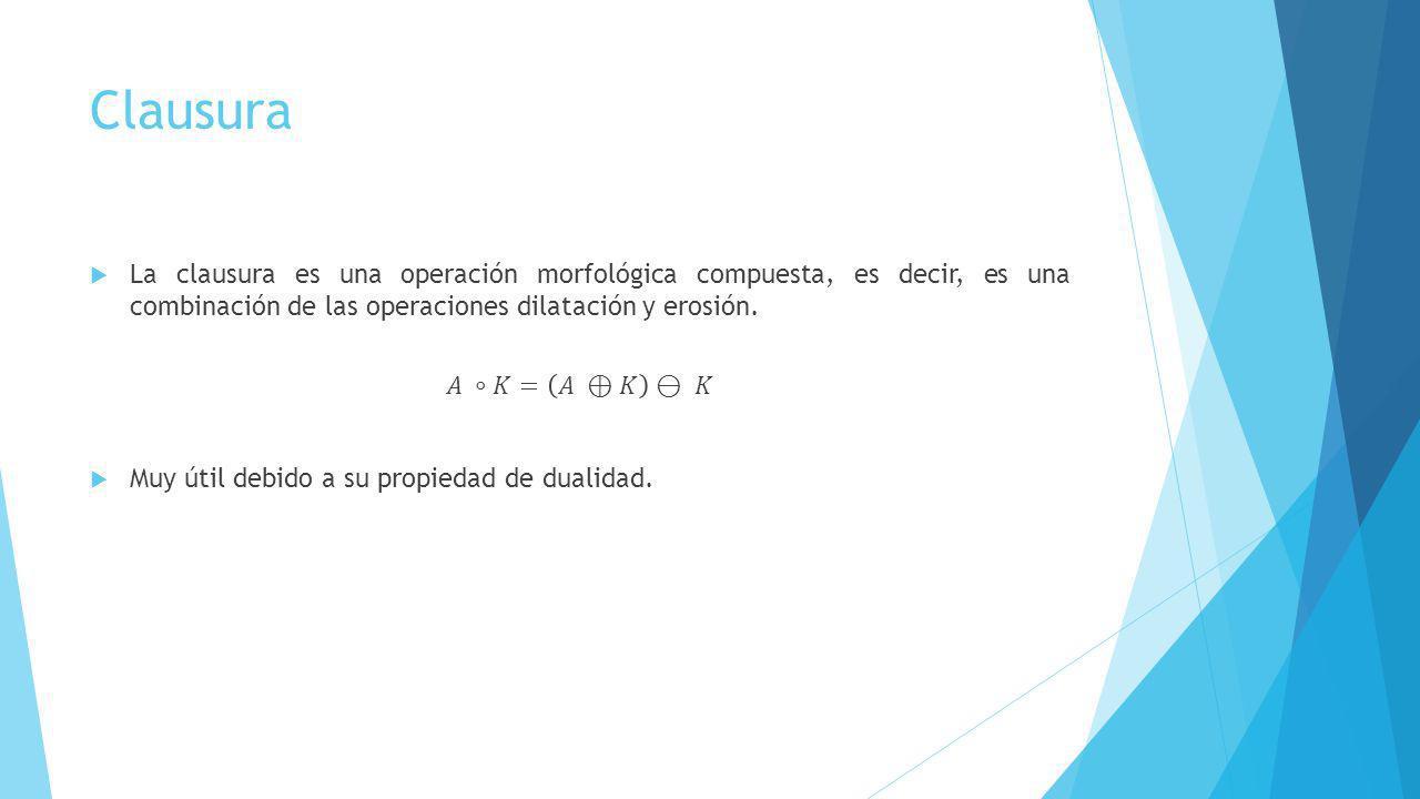 Clausura La clausura es una operación morfológica compuesta, es decir, es una combinación de las operaciones dilatación y erosión.