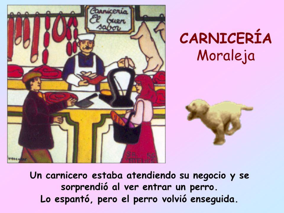 CARNICERÍA MoralejaUn carnicero estaba atendiendo su negocio y se sorprendió al ver entrar un perro.