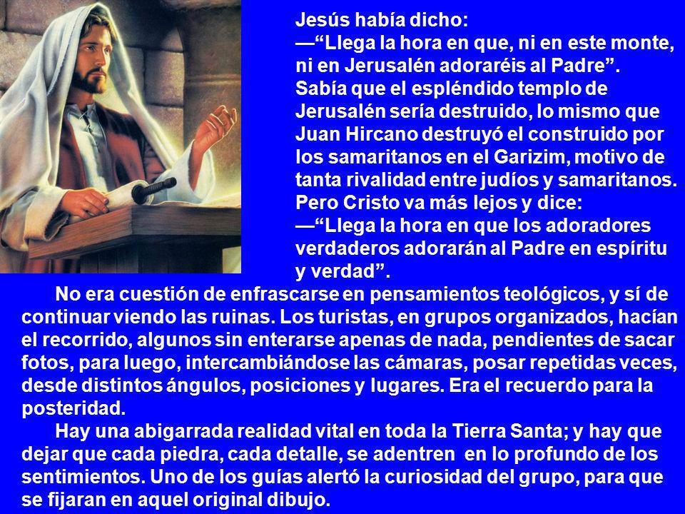 Jesús había dicho: — Llega la hora en que, ni en este monte, ni en Jerusalén adoraréis al Padre .