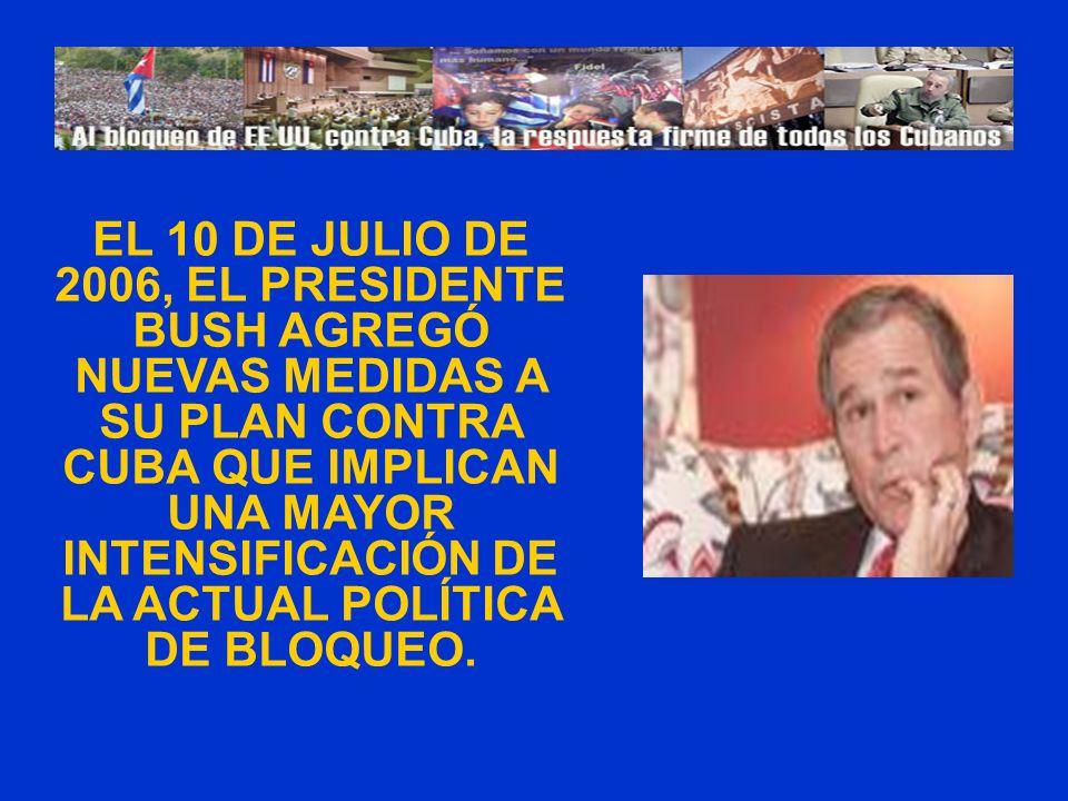 EL 10 DE JULIO DE 2006, EL PRESIDENTE BUSH AGREGÓ NUEVAS MEDIDAS A SU PLAN CONTRA CUBA QUE IMPLICAN UNA MAYOR INTENSIFICACIÓN DE LA ACTUAL POLÍTICA DE BLOQUEO.