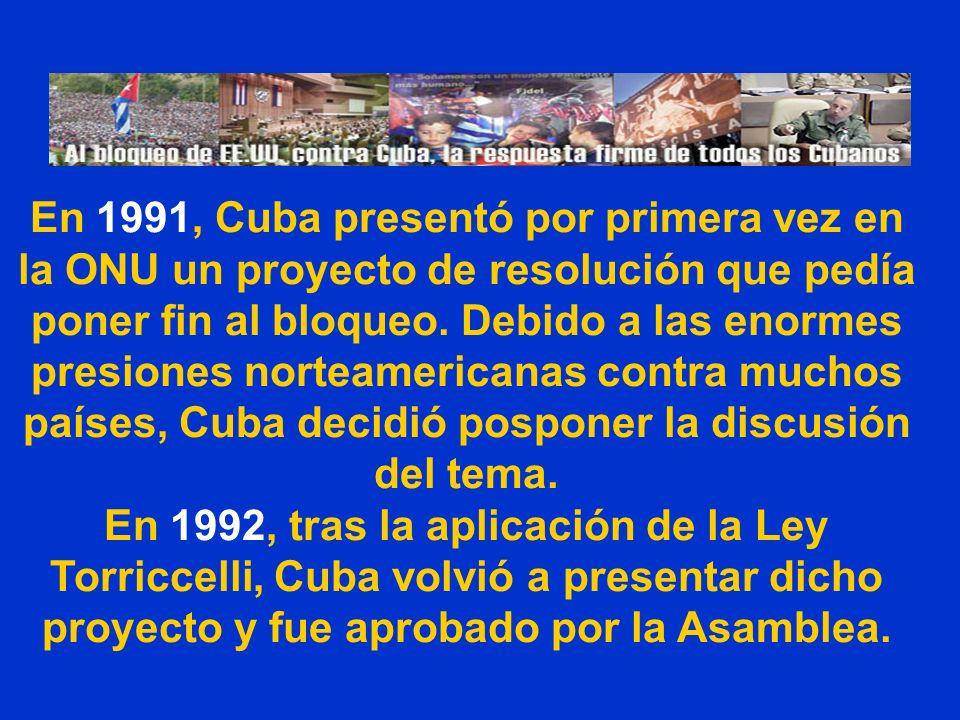 En 1991, Cuba presentó por primera vez en la ONU un proyecto de resolución que pedía poner fin al bloqueo. Debido a las enormes presiones norteamericanas contra muchos países, Cuba decidió posponer la discusión del tema.
