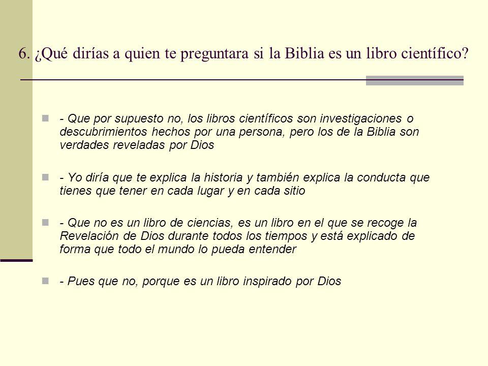 6. ¿Qué dirías a quien te preguntara si la Biblia es un libro científico