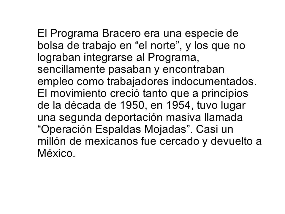 El Programa Bracero era una especie de bolsa de trabajo en el norte , y los que no lograban integrarse al Programa, sencillamente pasaban y encontraban empleo como trabajadores indocumentados.