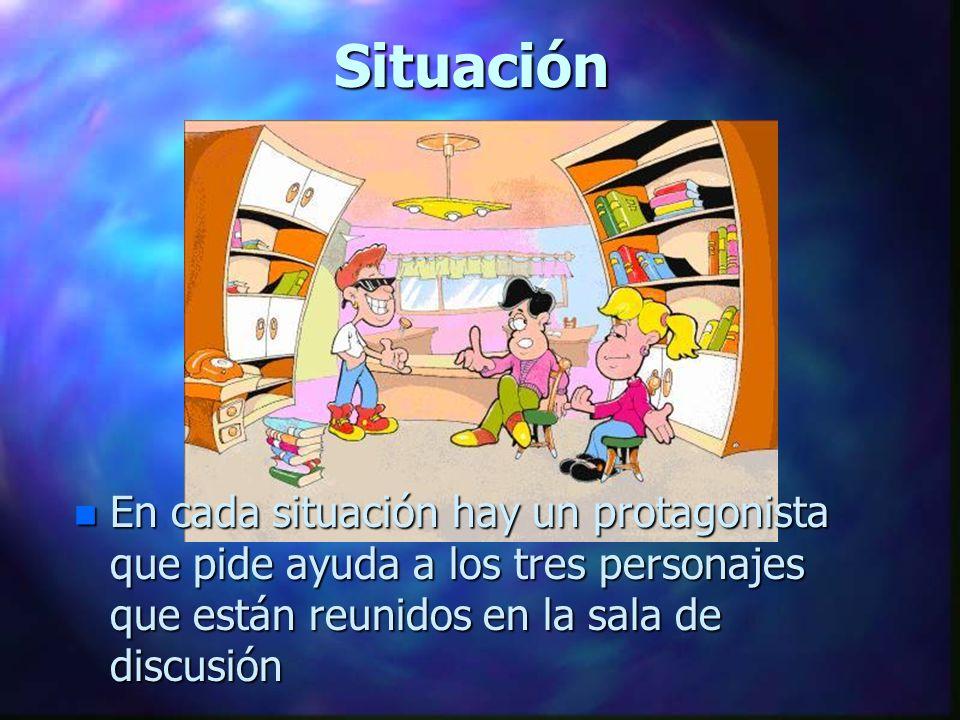 Situación En cada situación hay un protagonista que pide ayuda a los tres personajes que están reunidos en la sala de discusión.
