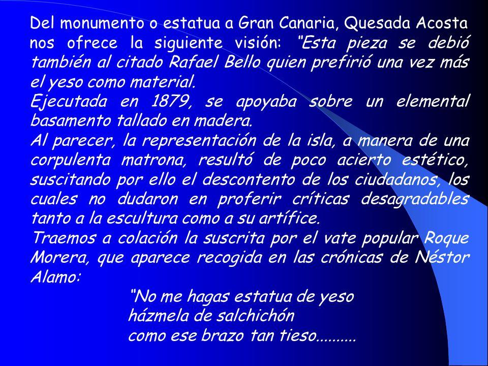 Del monumento o estatua a Gran Canaria, Quesada Acosta nos ofrece la siguiente visión: Esta pieza se debió también al citado Rafael Bello quien prefirió una vez más el yeso como material.