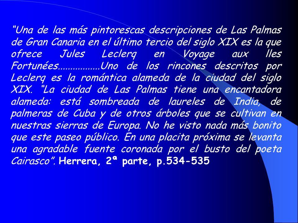 Una de las más pintorescas descripciones de Las Palmas de Gran Canaria en el último tercio del siglo XIX es la que ofrece Jules Leclerq en Voyage aux lles Fortunées.................Uno de los rincones descritos por Leclerq es la romántica alameda de la ciudad del siglo XIX.