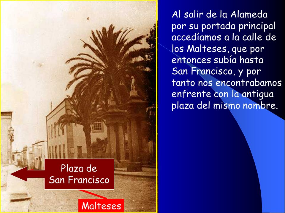 Al salir de la Alameda por su portada principal accedíamos a la calle de los Malteses, que por entonces subía hasta San Francisco, y por tanto nos encontrabamos enfrente con la antigua plaza del mismo nombre.