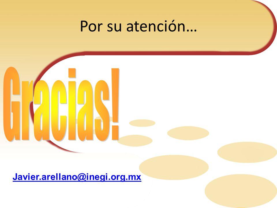 Por su atención… Gracias! Javier.arellano@inegi.org.mx
