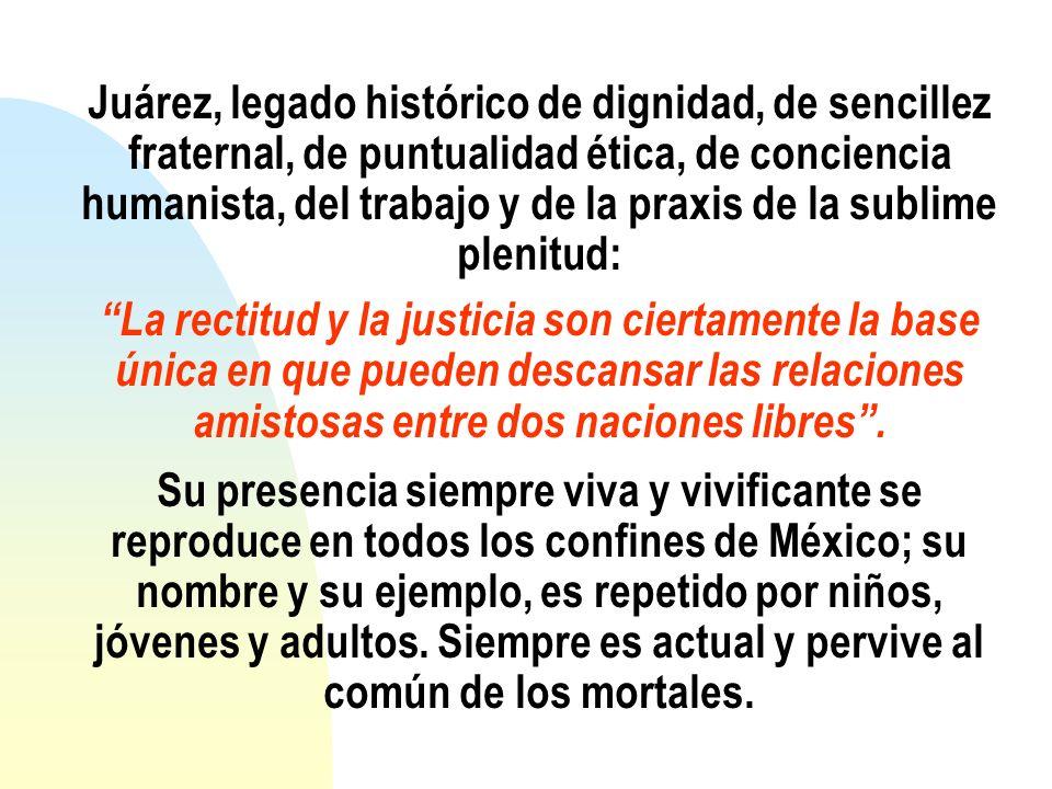 Juárez, legado histórico de dignidad, de sencillez fraternal, de puntualidad ética, de conciencia humanista, del trabajo y de la praxis de la sublime plenitud: La rectitud y la justicia son ciertamente la base única en que pueden descansar las relaciones amistosas entre dos naciones libres .