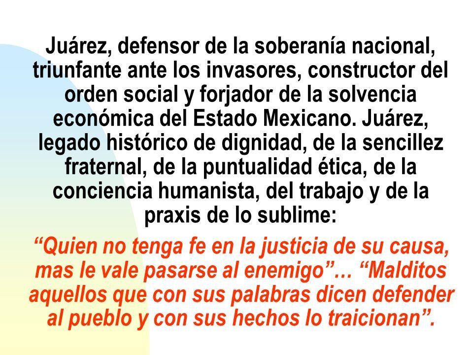 Juárez, defensor de la soberanía nacional, triunfante ante los invasores, constructor del orden social y forjador de la solvencia económica del Estado Mexicano.