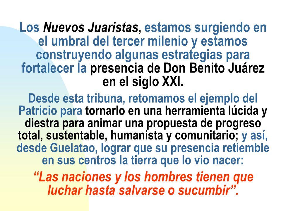 Los Nuevos Juaristas, estamos surgiendo en el umbral del tercer milenio y estamos construyendo algunas estrategias para fortalecer la presencia de Don Benito Juárez en el siglo XXI.