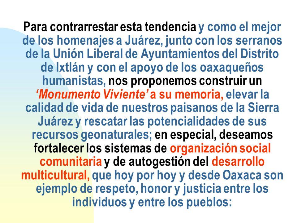 Para contrarrestar esta tendencia y como el mejor de los homenajes a Juárez, junto con los serranos de la Unión Liberal de Ayuntamientos del Distrito de Ixtlán y con el apoyo de los oaxaqueños humanistas, nos proponemos construir un 'Monumento Viviente' a su memoria, elevar la calidad de vida de nuestros paisanos de la Sierra Juárez y rescatar las potencialidades de sus recursos geonaturales; en especial, deseamos fortalecer los sistemas de organización social comunitaria y de autogestión del desarrollo multicultural, que hoy por hoy y desde Oaxaca son ejemplo de respeto, honor y justicia entre los individuos y entre los pueblos: