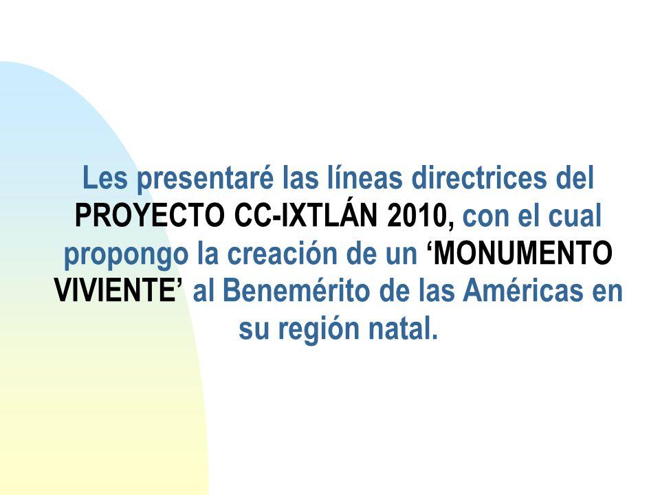 Les presentaré las líneas directrices del PROYECTO CC-IXTLÁN 2010, con el cual propongo la creación de un 'MONUMENTO VIVIENTE' al Benemérito de las Américas en su región natal.