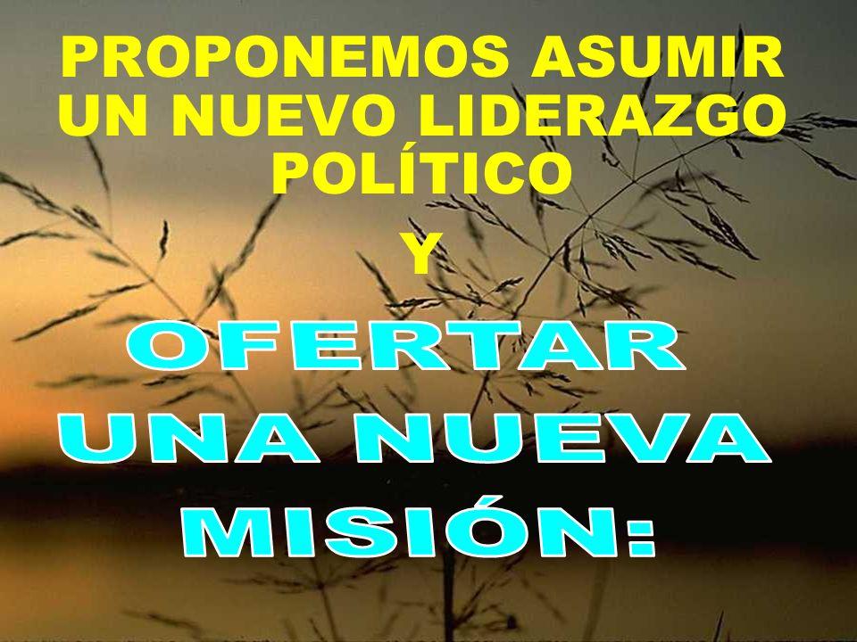 PROPONEMOS ASUMIR UN NUEVO LIDERAZGO POLÍTICO Y