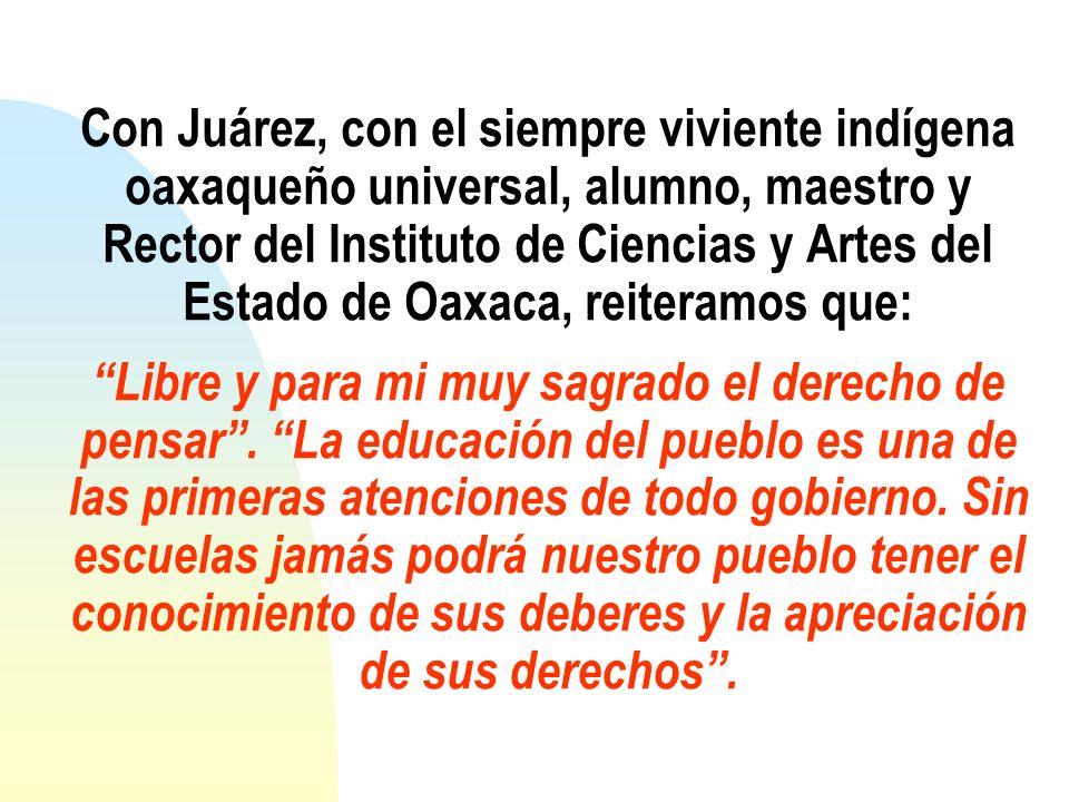 Con Juárez, con el siempre viviente indígena oaxaqueño universal, alumno, maestro y Rector del Instituto de Ciencias y Artes del Estado de Oaxaca, reiteramos que: Libre y para mi muy sagrado el derecho de pensar .