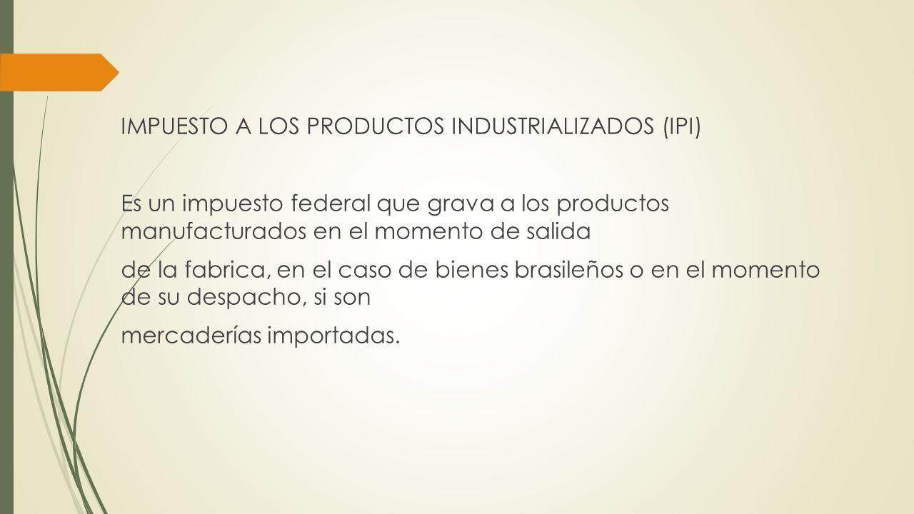 IMPUESTO A LOS PRODUCTOS INDUSTRIALIZADOS (IPI) Es un impuesto federal que grava a los productos manufacturados en el momento de salida de la fabrica, en el caso de bienes brasileños o en el momento de su despacho, si son mercaderías importadas.