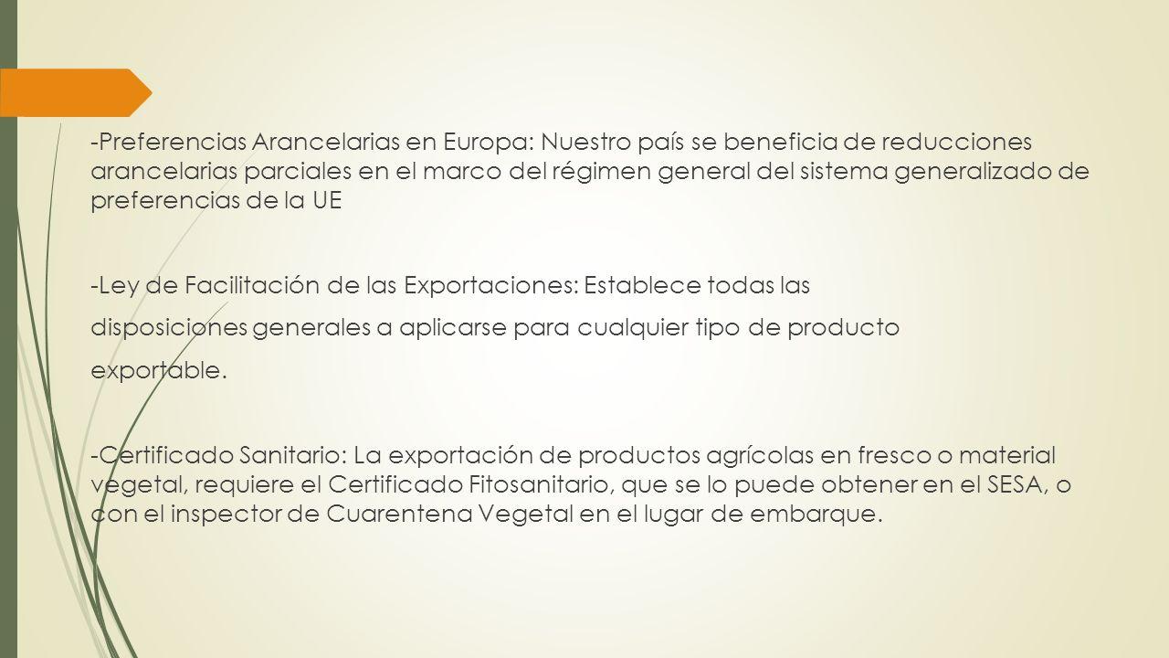 -Preferencias Arancelarias en Europa: Nuestro país se beneficia de reducciones arancelarias parciales en el marco del régimen general del sistema generalizado de preferencias de la UE -Ley de Facilitación de las Exportaciones: Establece todas las disposiciones generales a aplicarse para cualquier tipo de producto exportable.