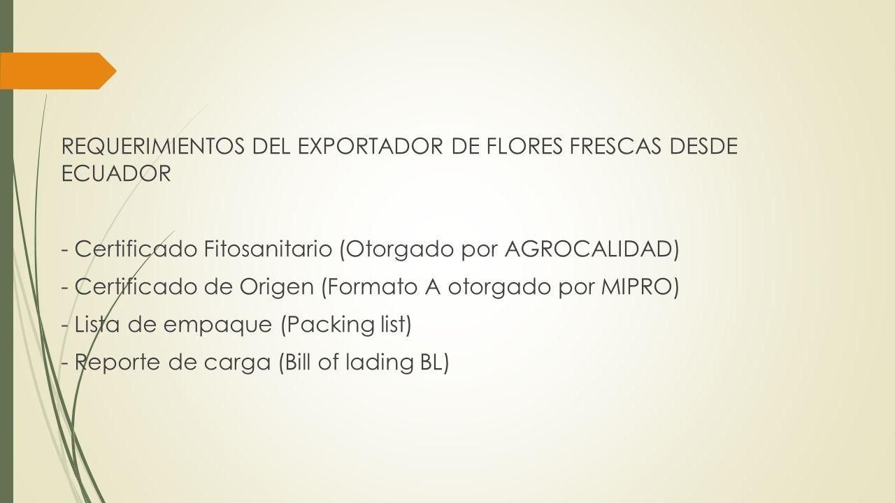 REQUERIMIENTOS DEL EXPORTADOR DE FLORES FRESCAS DESDE ECUADOR - Certificado Fitosanitario (Otorgado por AGROCALIDAD) - Certificado de Origen (Formato A otorgado por MIPRO) - Lista de empaque (Packing list) - Reporte de carga (Bill of lading BL)