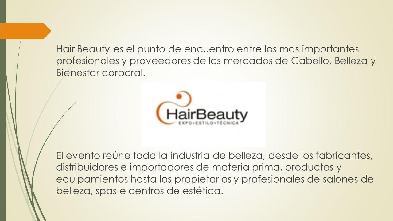 Hair Beauty es el punto de encuentro entre los mas importantes profesionales y proveedores de los mercados de Cabello, Belleza y Bienestar corporal.