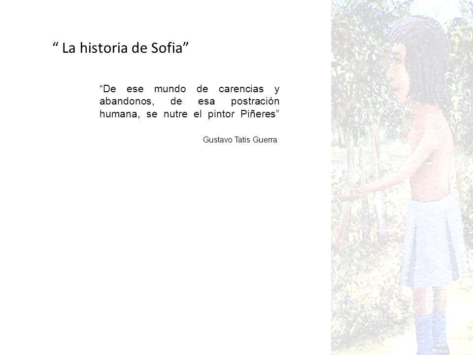 La historia de Sofia De ese mundo de carencias y abandonos, de esa postración humana, se nutre el pintor Piñeres
