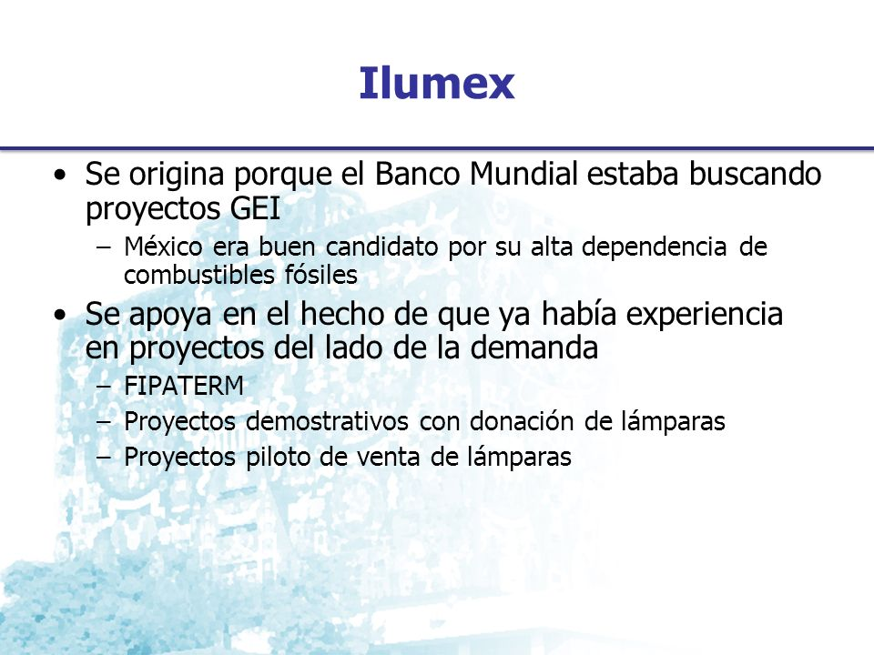 Ilumex Se origina porque el Banco Mundial estaba buscando proyectos GEI. México era buen candidato por su alta dependencia de combustibles fósiles.