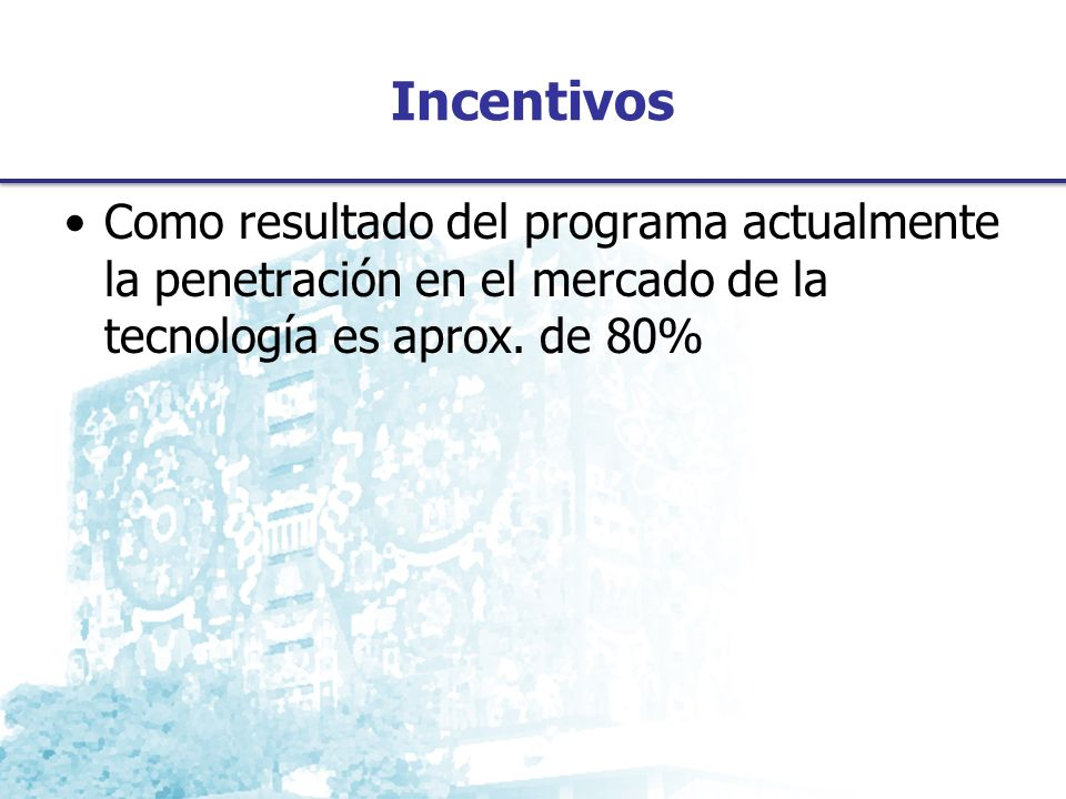 Incentivos Como resultado del programa actualmente la penetración en el mercado de la tecnología es aprox.