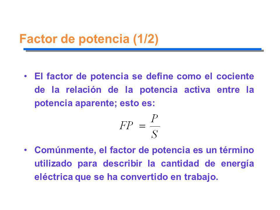 Factor de potencia (1/2) El factor de potencia se define como el cociente de la relación de la potencia activa entre la potencia aparente; esto es: