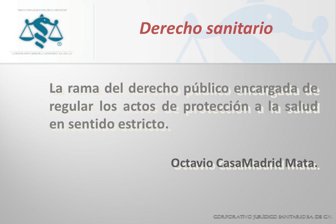 Derecho sanitario La rama del derecho público encargada de regular los actos de protección a la salud en sentido estricto.