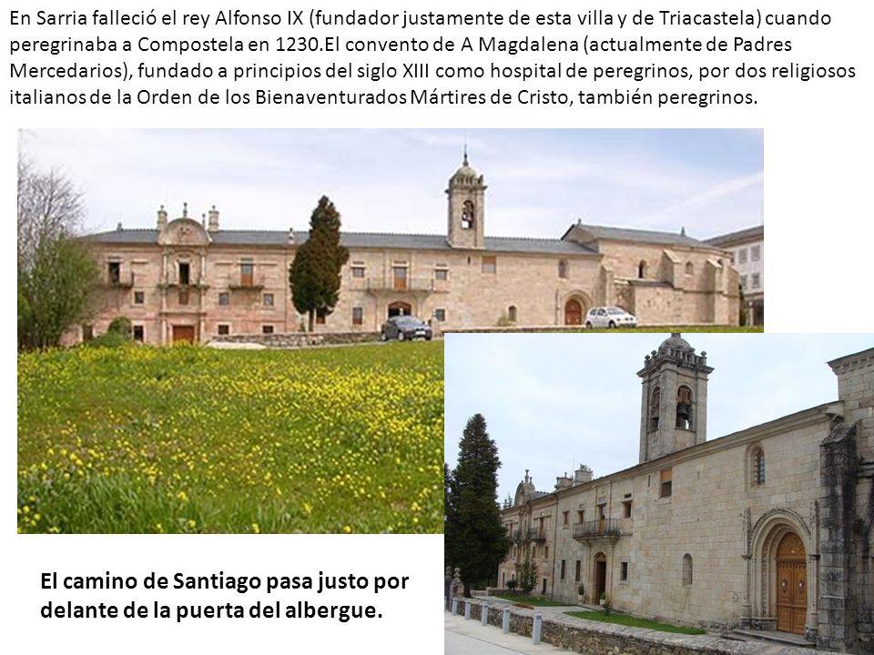 En Sarria falleció el rey Alfonso IX (fundador justamente de esta villa y de Triacastela) cuando peregrinaba a Compostela en 1230.El convento de A Magdalena (actualmente de Padres Mercedarios), fundado a principios del siglo XIII como hospital de peregrinos, por dos religiosos italianos de la Orden de los Bienaventurados Mártires de Cristo, también peregrinos.