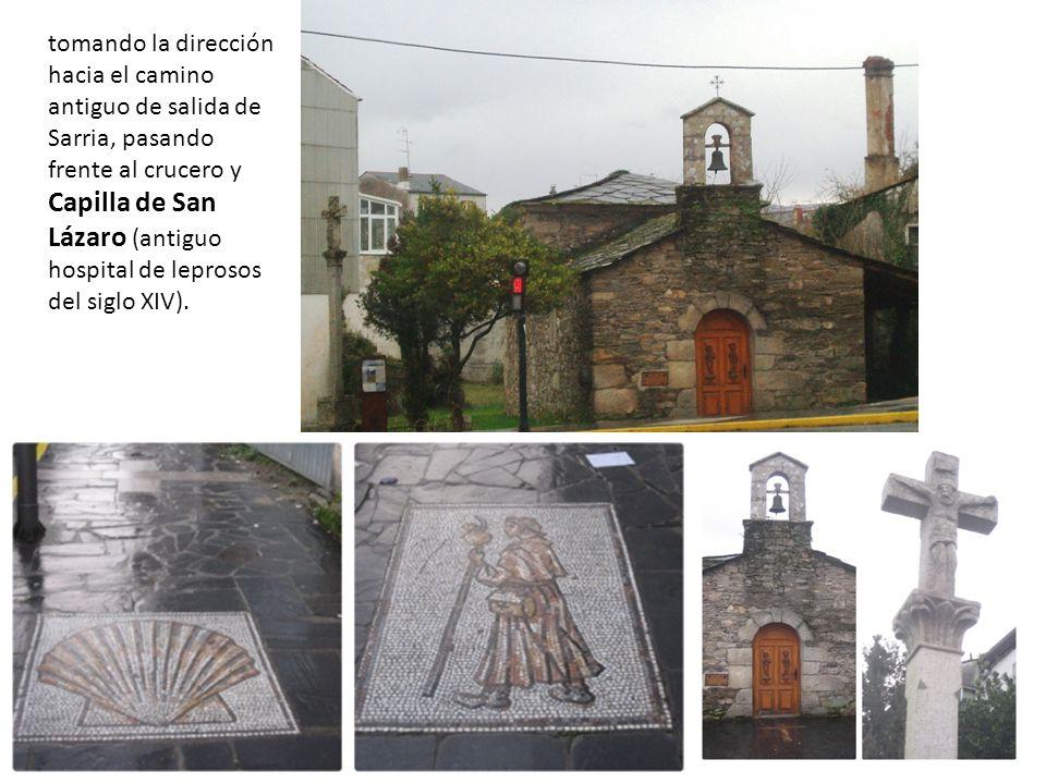 tomando la dirección hacia el camino antiguo de salida de Sarria, pasando frente al crucero y Capilla de San Lázaro (antiguo hospital de leprosos del siglo XIV).