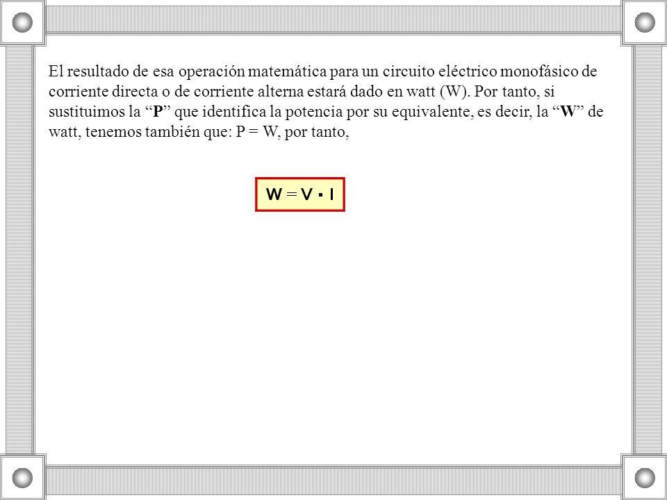 El resultado de esa operación matemática para un circuito eléctrico monofásico de corriente directa o de corriente alterna estará dado en watt (W).