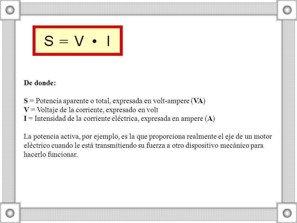 De donde: S = Potencia aparente o total, expresada en volt-ampere (VA) V = Voltaje de la corriente, expresado en volt I = Intensidad de la corriente eléctrica, expresada en ampere (A) La potencia activa, por ejemplo, es la que proporciona realmente el eje de un motor eléctrico cuando le está transmitiendo su fuerza a otro dispositivo mecánico para hacerlo funcionar.
