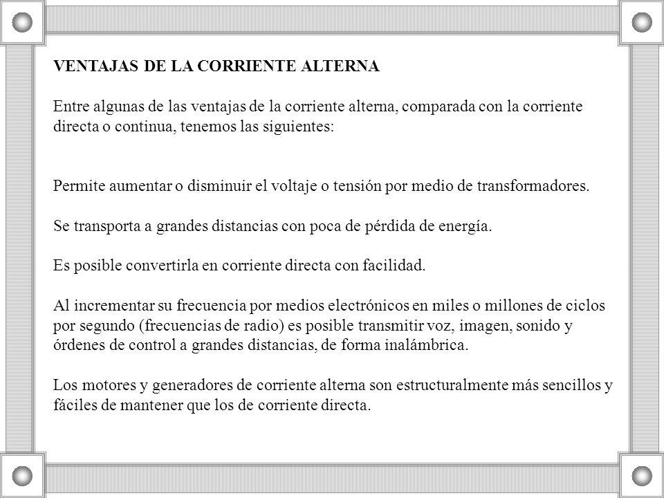 VENTAJAS DE LA CORRIENTE ALTERNA Entre algunas de las ventajas de la corriente alterna, comparada con la corriente directa o continua, tenemos las siguientes: