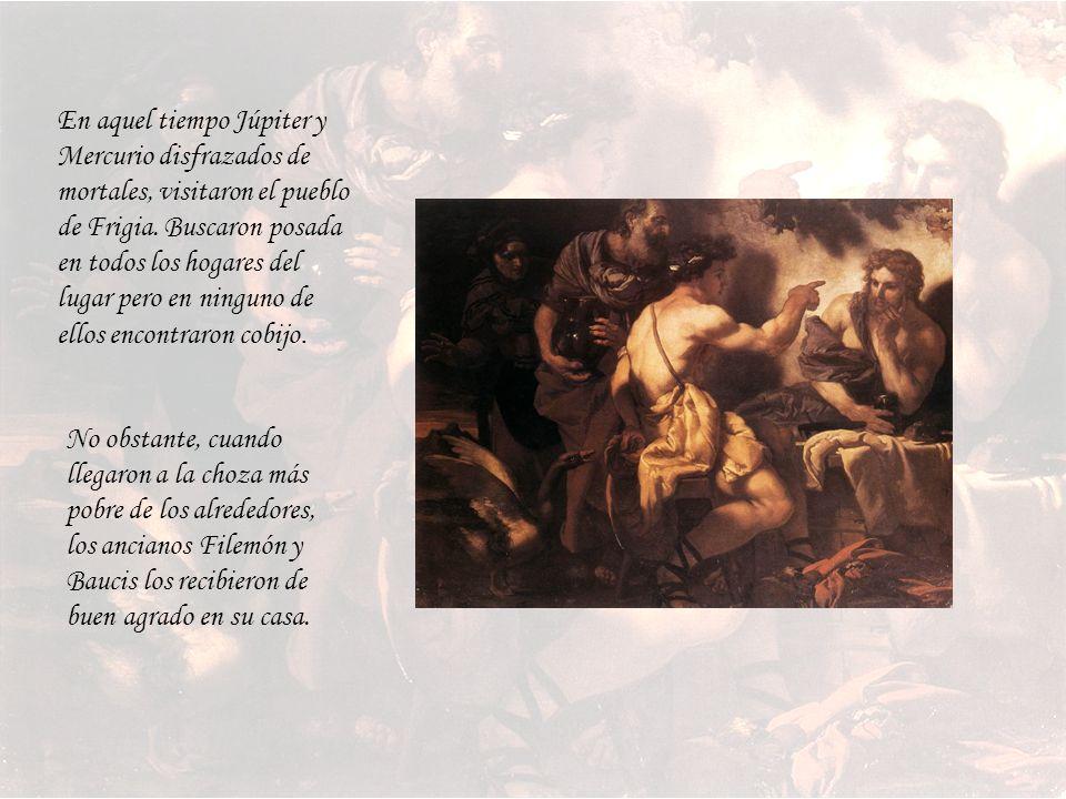 En aquel tiempo Júpiter y Mercurio disfrazados de mortales, visitaron el pueblo de Frigia. Buscaron posada en todos los hogares del lugar pero en ninguno de ellos encontraron cobijo.