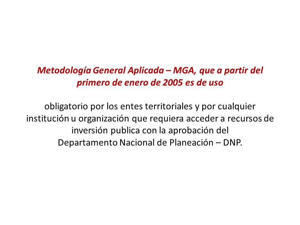 Metodología General Aplicada – MGA, que a partir del primero de enero de 2005 es de uso obligatorio por los entes territoriales y por cualquier institución u organización que requiera acceder a recursos de inversión publica con la aprobación del Departamento Nacional de Planeación – DNP.