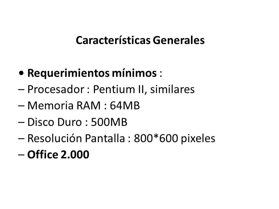 Características Generales • Requerimientos mínimos : – Procesador : Pentium II, similares – Memoria RAM : 64MB – Disco Duro : 500MB – Resolución Pantalla : 800*600 pixeles – Office 2.000