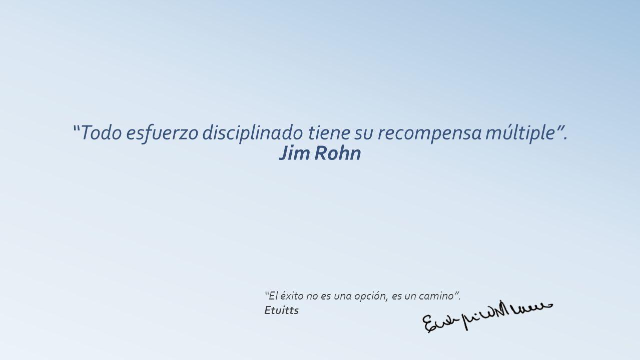 Todo esfuerzo disciplinado tiene su recompensa múltiple . Jim Rohn