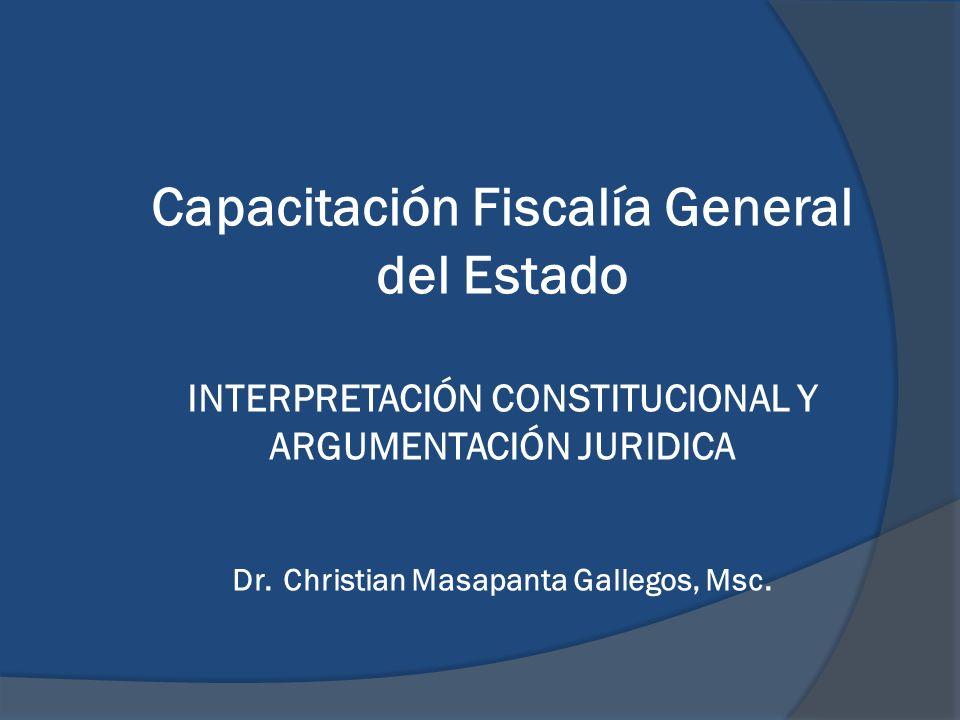 Capacitación Fiscalía General del Estado INTERPRETACIÓN CONSTITUCIONAL Y ARGUMENTACIÓN JURIDICA Dr.